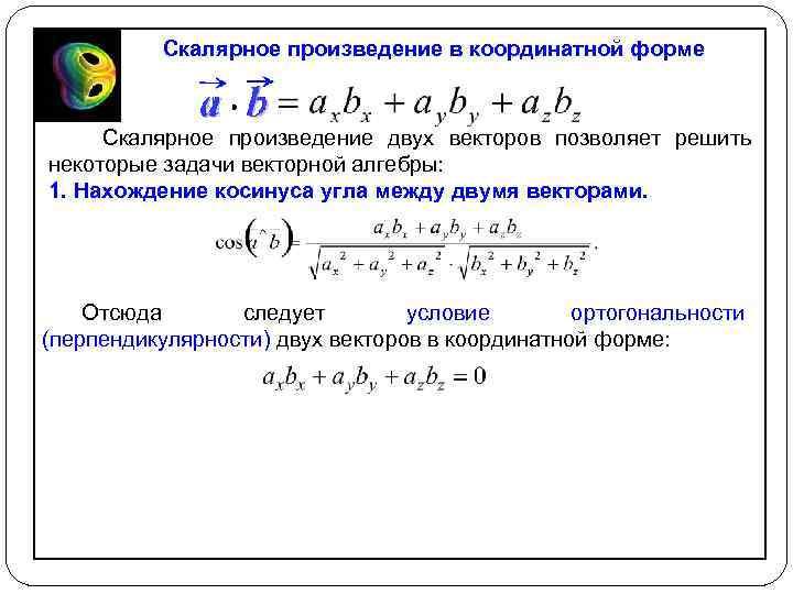 Скалярное произведение в координатной форме Скалярное произведение двух векторов позволяет решить некоторые задачи векторной