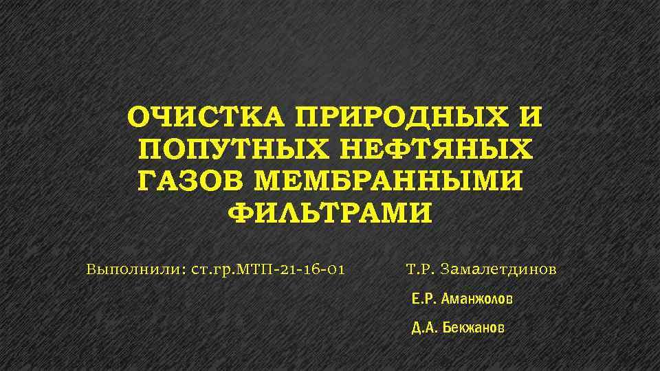 ОЧИСТКА ПРИРОДНЫХ И ПОПУТНЫХ НЕФТЯНЫХ ГАЗОВ МЕМБРАННЫМИ ФИЛЬТРАМИ Выполнили: ст. гр. МТП-21 -16 -01