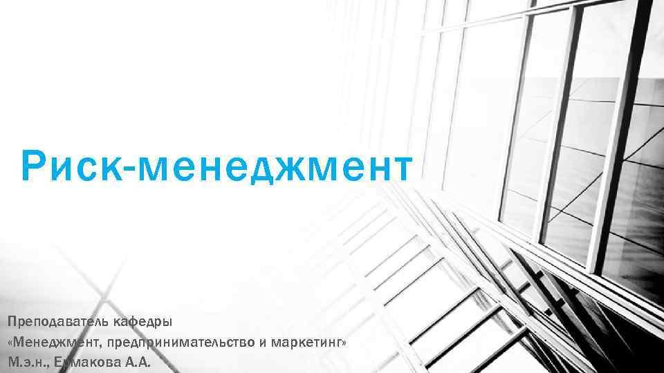 Риск-менеджмент Преподаватель кафедры «Менеджмент, предпринимательство и маркетинг» М. э. н. , Ермакова А. А.