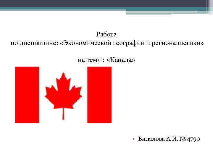 Работа по дисциплине: «Экономической географии и регионалистики» на тему : «Канада» • Билалова А.