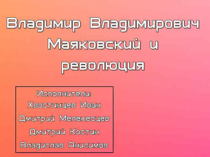 Владимирович Маяковский и революция Исполнители: Хвостинцев Иван Дмитрий Мелекесцев Дмитрий Костин Владислав Анисимов