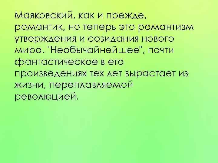 Маяковский, как и прежде, романтик, но теперь это романтизм утверждения и созидания нового мира.