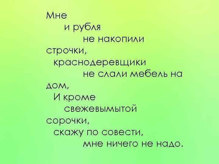 Мне и рубля не накопили строчки, краснодеревщики не слали мебель на дом, И кроме