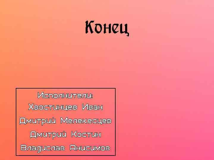 Конец Исполнители: Хвостинцев Иван Дмитрий Мелекесцев Дмитрий Костин Владислав Анисимов