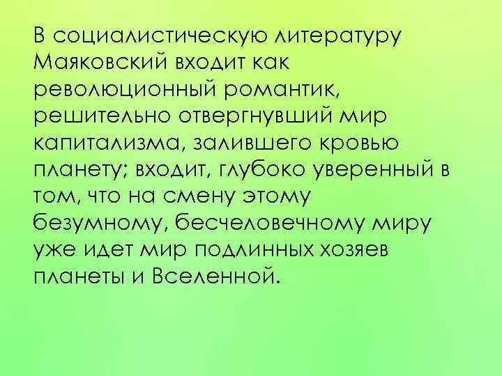В социалистическую литературу Маяковский входит как революционный романтик, решительно отвергнувший мир капитализма, залившего кровью