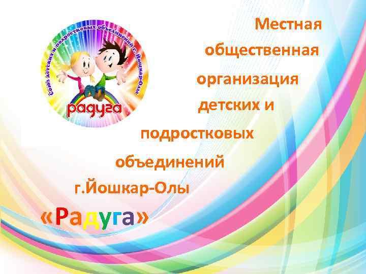 Местная общественная организация детских и подростковых объединений г. Йошкар-Олы «Радуга»