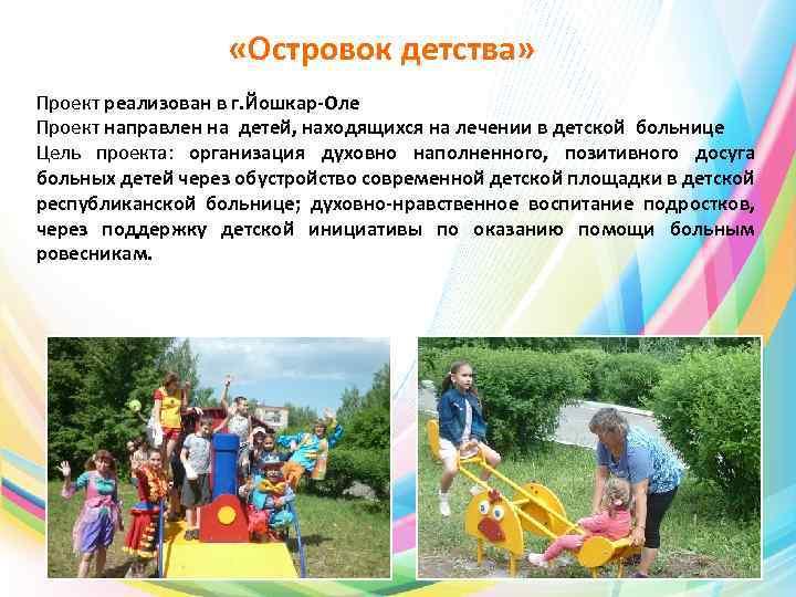 «Островок детства» Проект реализован в г. Йошкар-Оле Проект направлен на детей, находящихся на
