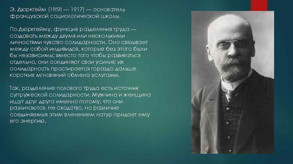 Э. Дюркгейм (1858 — 1917) — основатель французской социологической школы. По Дюркгейму, функция разделения