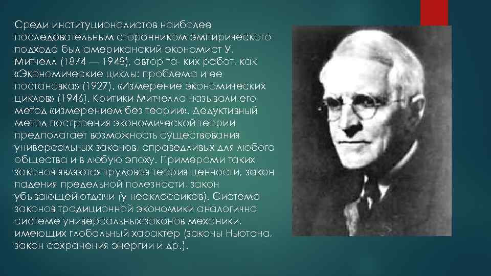 Среди институционалистов наиболее последовательным сторонником эмпирического подхода был американский экономист У. Митчелл (1874 —
