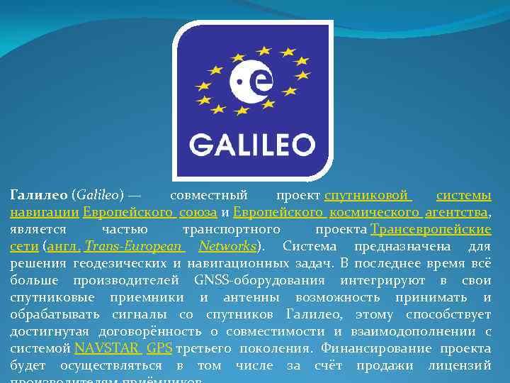 Галилео (Galileo) — совместный проект спутниковой системы навигации Европейского союза и Европейского космического агентства,