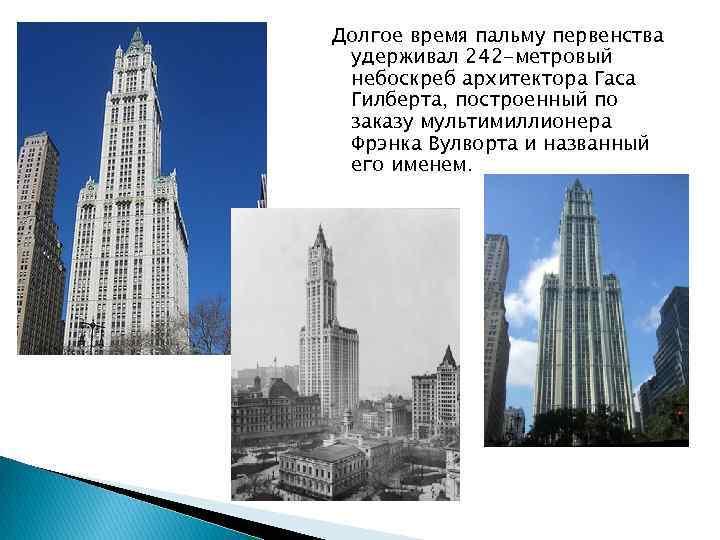 Долгое время пальму первенства удерживал 242 -метровый небоскреб архитектора Гаса Гилберта, построенный по заказу