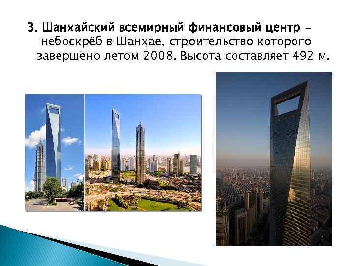 3. Шанхайский всемирный финансовый центр небоскрёб в Шанхае, строительство которого завершено летом 2008. Высота