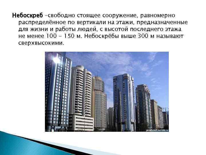 Небоскреб –свободно стоящее сооружение, равномерно распределённое по вертикали на этажи, предназначенные для жизни и