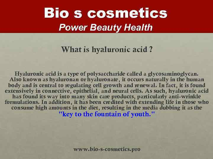 Bio s cosmetics Power Beauty Health What is hyaluronic acid ? Hyaluronic acid is