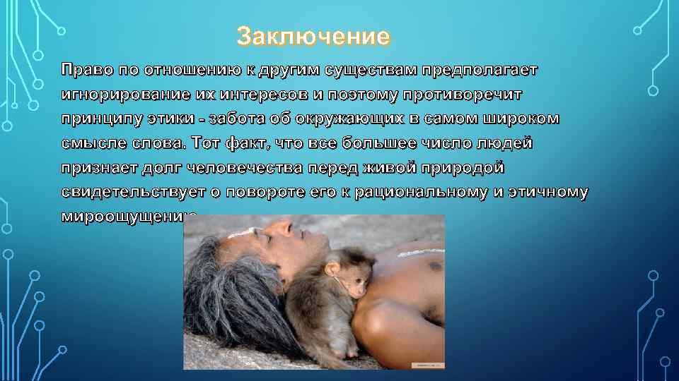 Заключение Право по отношению к другим существам предполагает игнорирование их интересов и поэтому противоречит