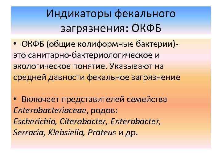 Индикаторы фекального загрязнения: ОКФБ • ОКФБ (общие колиформные бактерии)это санитарно-бактериологическое и экологическое понятие. Указывают