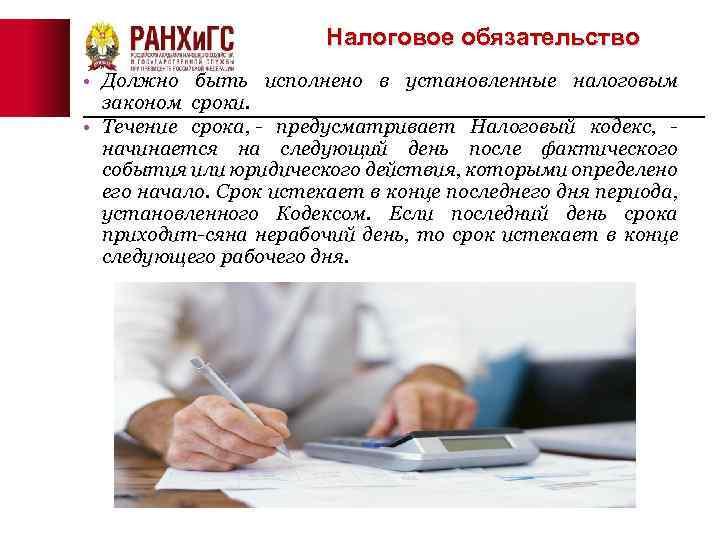 Налоговое обязательство • Должно быть исполнено в установленные налоговым законом сроки. • Течение срока,