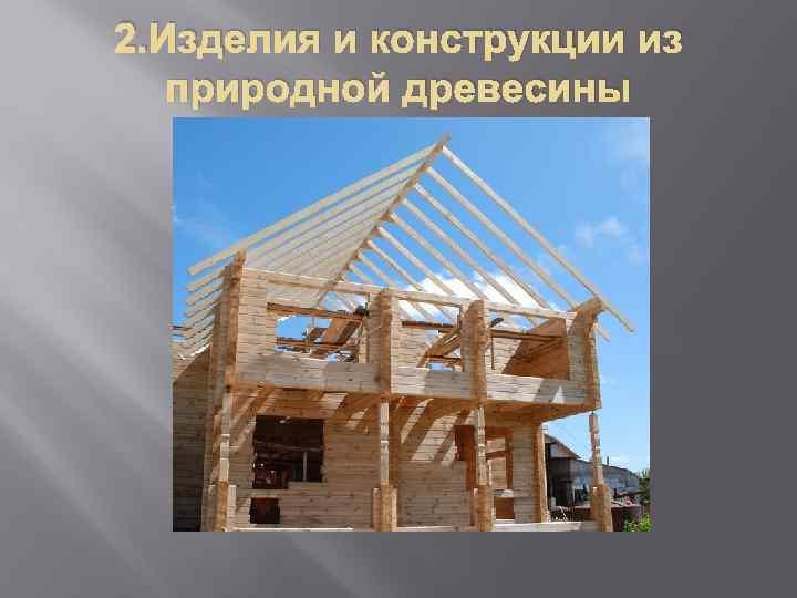 2. Изделия и конструкции из природной древесины
