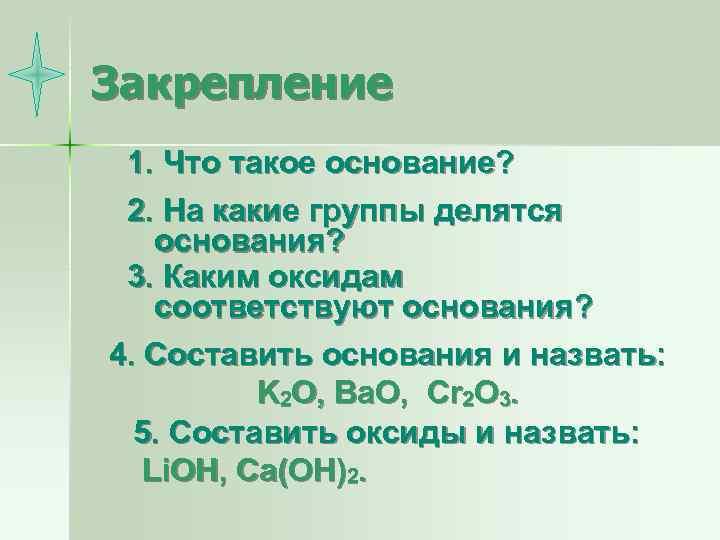 Закрепление 1. Что такое основание? 2. На какие группы делятся основания? 3. Каким оксидам