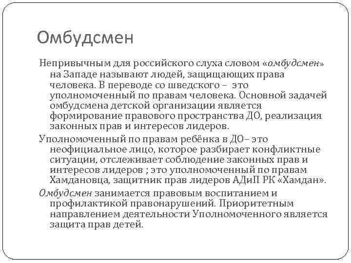 Омбудсмен Непривычным для российского слуха словом «омбудсмен» на Западе называют людей, защищающих права человека.