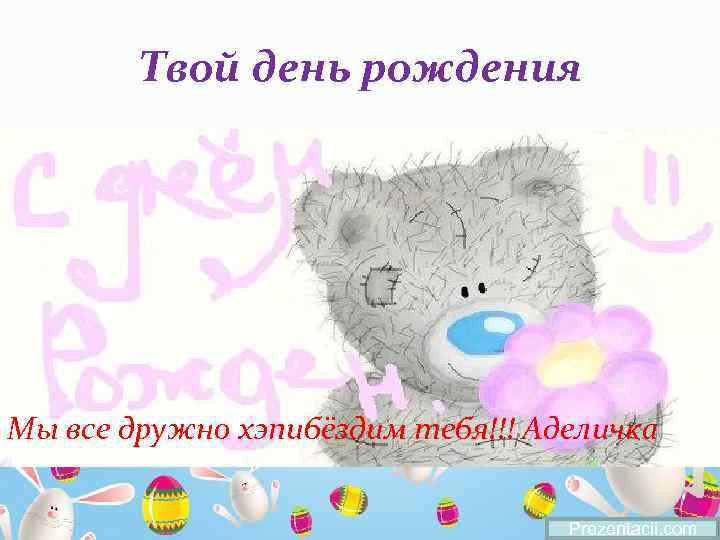 Твой день рождения Мы все дружно хэпибёздим тебя!!! Аделичка Prezentacii. com