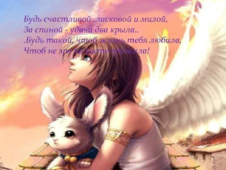 Будь счастливой , ласковой и милой, За спиной - удачи два крыла. . .