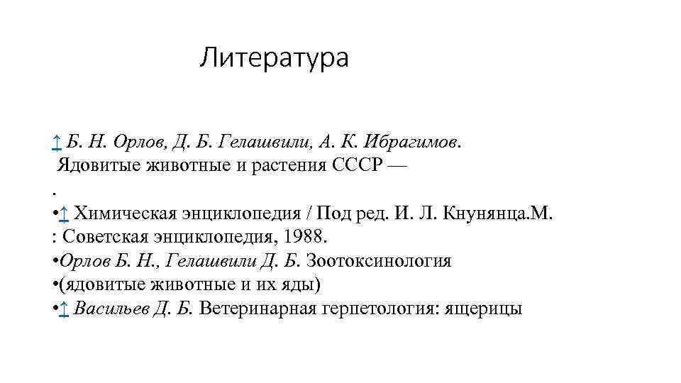 Литература ↑ Б. Н. Орлов, Д. Б. Гелашвили, А. К. Ибрагимов. Ядовитые животные и