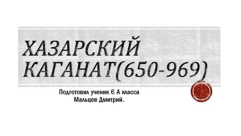 ХАЗАРСКИЙ КАГАНАТ(650 -969) Подготовил ученик 6 А класса Мальцев Дмитрий.