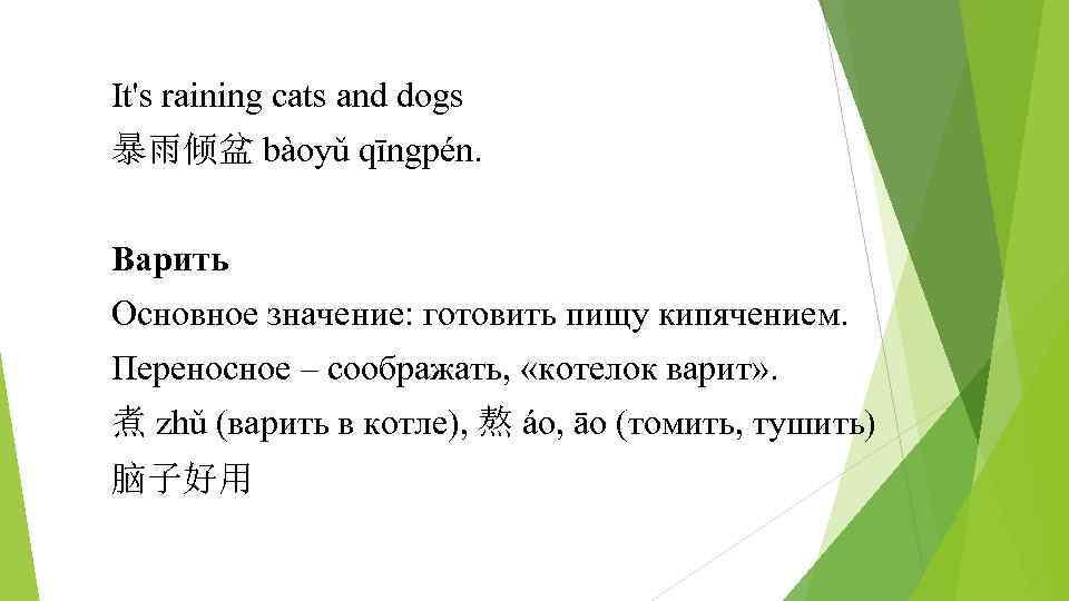 It's raining cats and dogs 暴雨倾盆 bàoyǔ qīngpén. Варить Основное значение: готовить пищу кипячением.