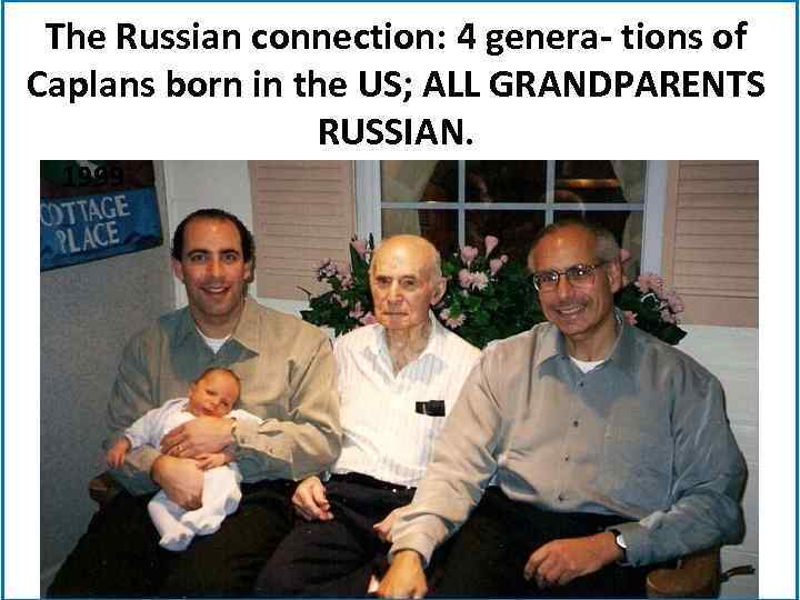 The Russian connection: 4 genera- tions of Caplans born in the US; ALL GRANDPARENTS