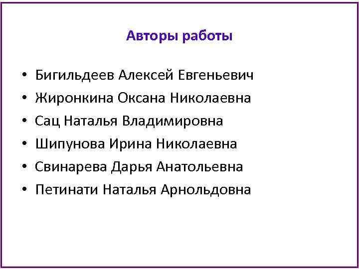 Авторы работы • • • Бигильдеев Алексей Евгеньевич Жиронкина Оксана Николаевна Сац Наталья Владимировна