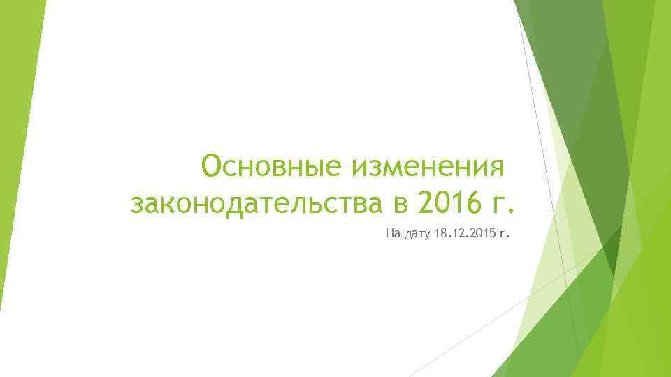 Основные изменения законодательства в 2016 г. На дату 18. 12. 2015 г.