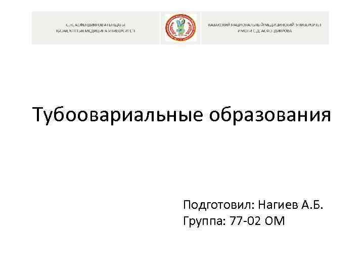 Тубоовариальные образования Подготовил: Нагиев А. Б. Группа: 77 -02 ОМ