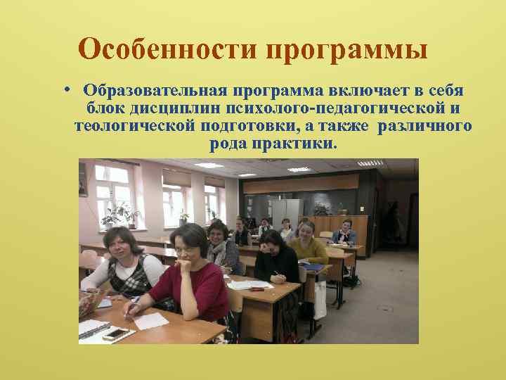 Особенности программы • Образовательная программа включает в себя блок дисциплин психолого-педагогической и теологической подготовки,