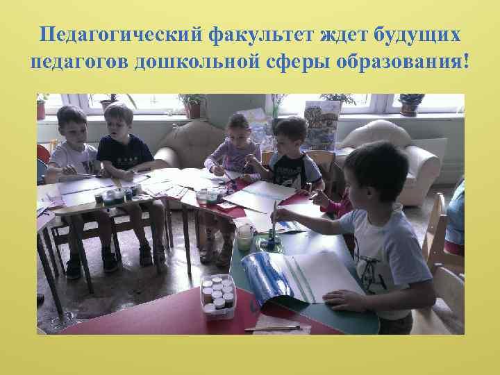 Педагогический факультет ждет будущих педагогов дошкольной сферы образования!
