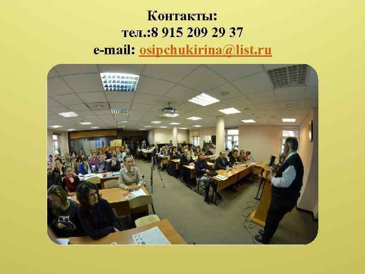 Контакты: тел. : 8 915 209 29 37 e-mail: osipchukirina@list. ru