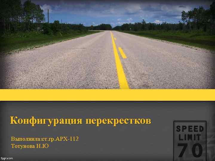 Конфигурация перекрестков Выполнила: ст. гр. АРХ-112 Тотунова Н. Ю
