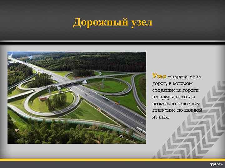 Дорожный узел Узел –пересечение дорог, в котором сходящиеся дороги не прерываются и возможно сквозное