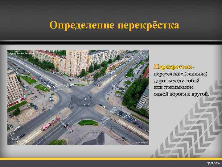 Определение перекрёстка Перекрестокпересечение, (слияние) дорог между собой или примыкание одной дороги к другой.