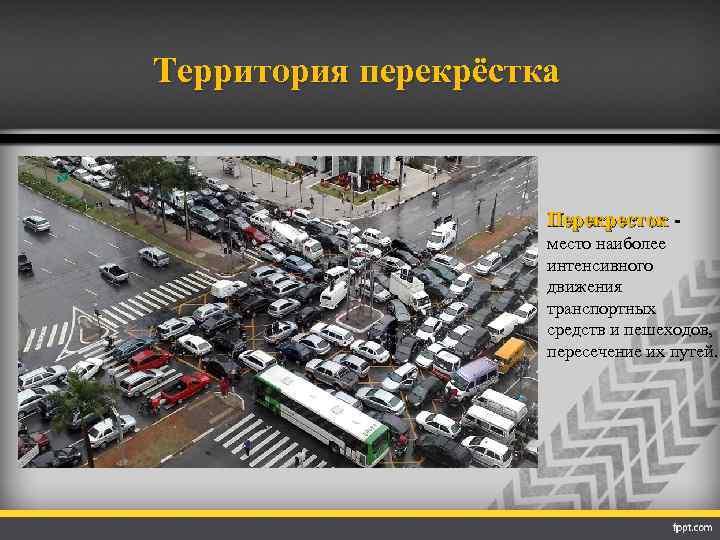 Территория перекрёстка Перекресток место наиболее интенсивного движения транспортных средств и пешеходов, пересечение их путей.