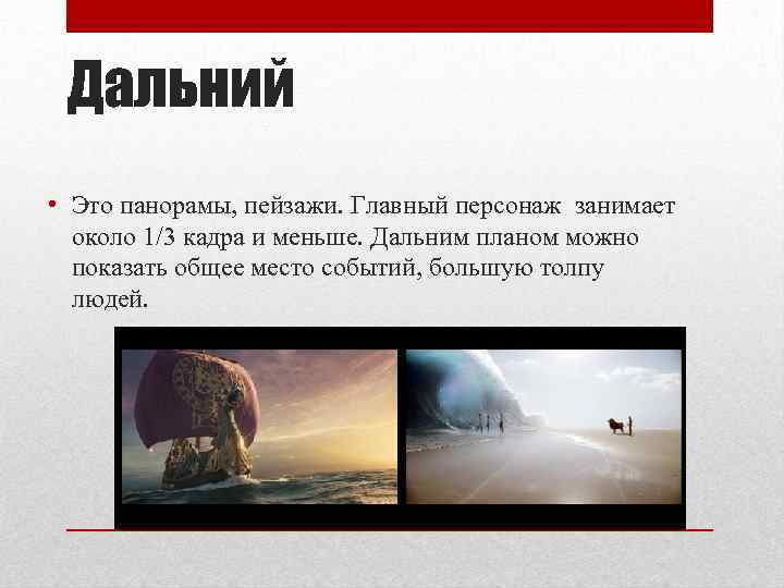 Дальний • Это панорамы, пейзажи. Главный персонаж занимает около 1/3 кадра и меньше. Дальним