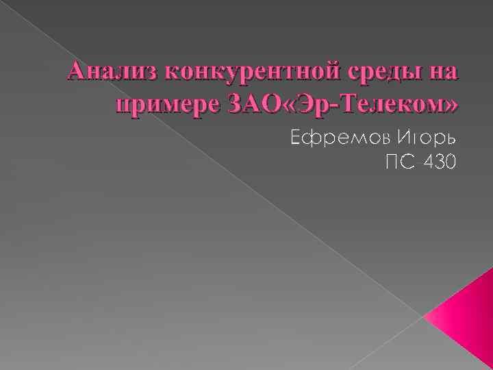 Анализ конкурентной среды на примере ЗАО «Эр-Телеком» Ефремов Игорь ПС-430