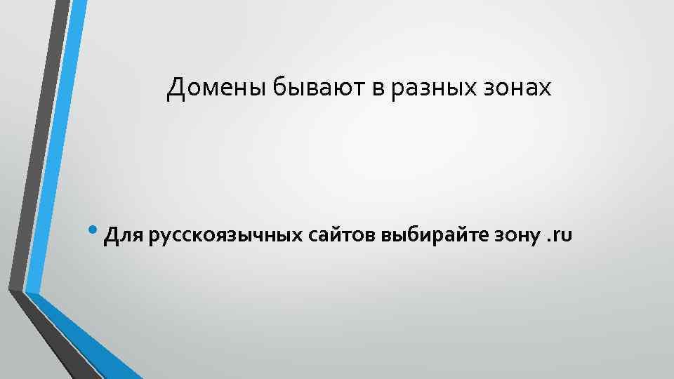 Домены бывают в разных зонах • Для русскоязычных сайтов выбирайте зону. ru