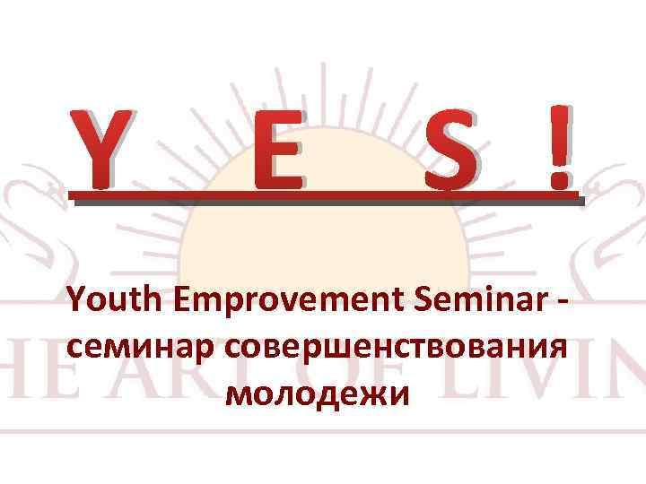 Y E S ! Youth Emprovement Seminar семинар совершенствования молодежи