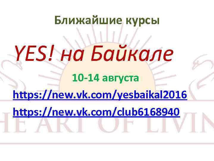 Ближайшие курсы YES! на Байкале 10 -14 августа https: //new. vk. com/yesbaikal 2016 https:
