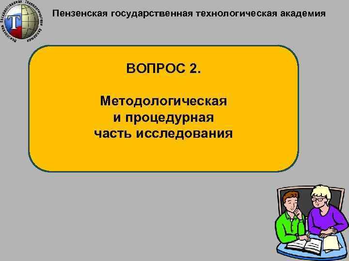 Пензенская государственная технологическая академия ВОПРОС 2. Методологическая и процедурная часть исследования