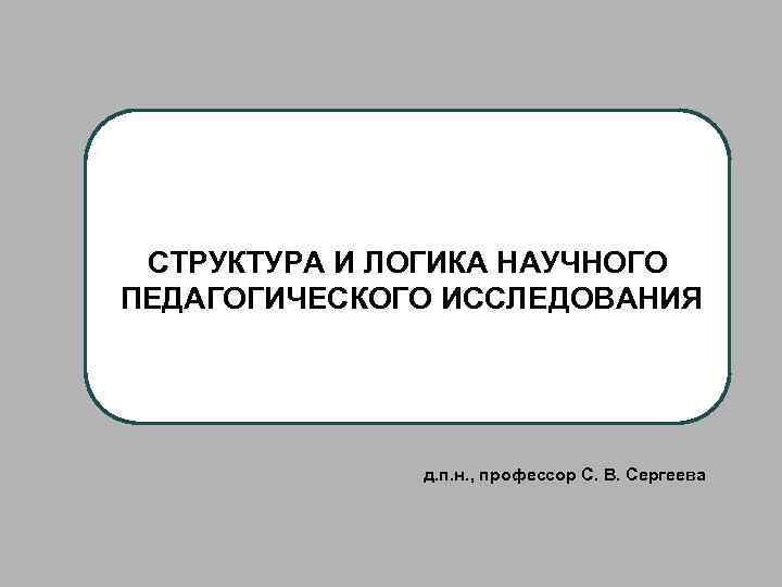 СТРУКТУРА И ЛОГИКА НАУЧНОГО ПЕДАГОГИЧЕСКОГО ИССЛЕДОВАНИЯ д. п. н. , профессор С. В. Сергеева