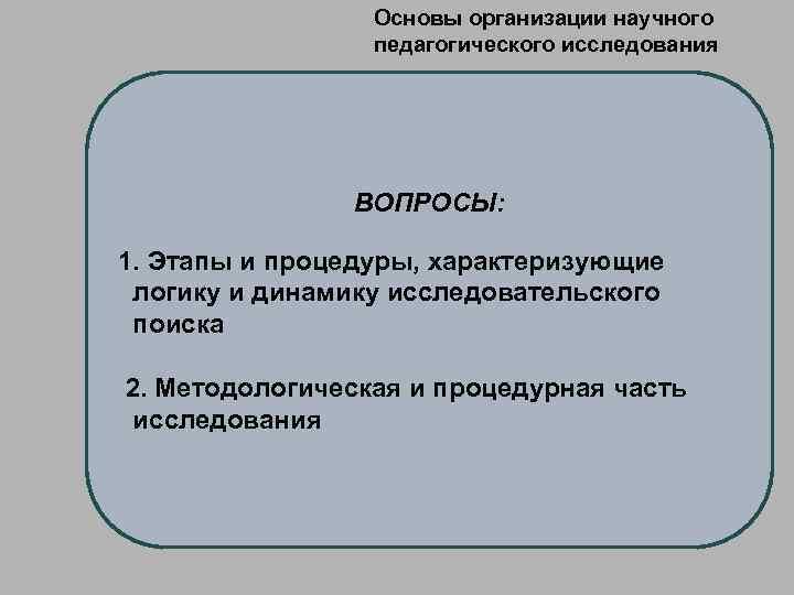 Основы организации научного педагогического исследования ВОПРОСЫ: 1. Этапы и процедуры, характеризующие логику и динамику