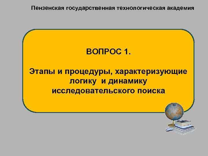 Пензенская государственная технологическая академия ВОПРОС 1. Этапы и процедуры, характеризующие логику и динамику исследовательского