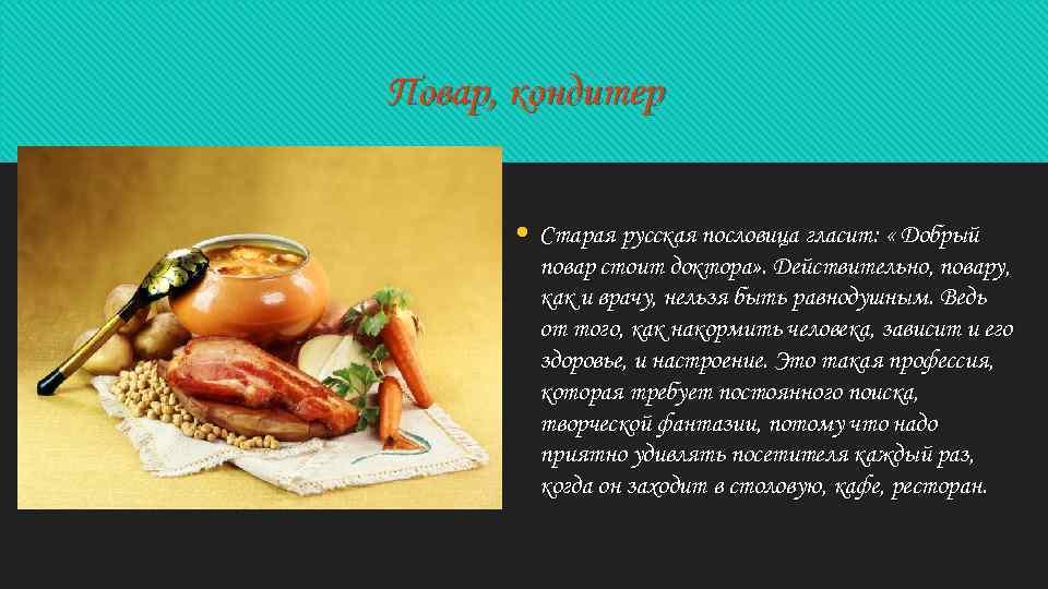 Повар, кондитер • Старая русская пословица гласит: « Добрый повар стоит доктора» . Действительно,